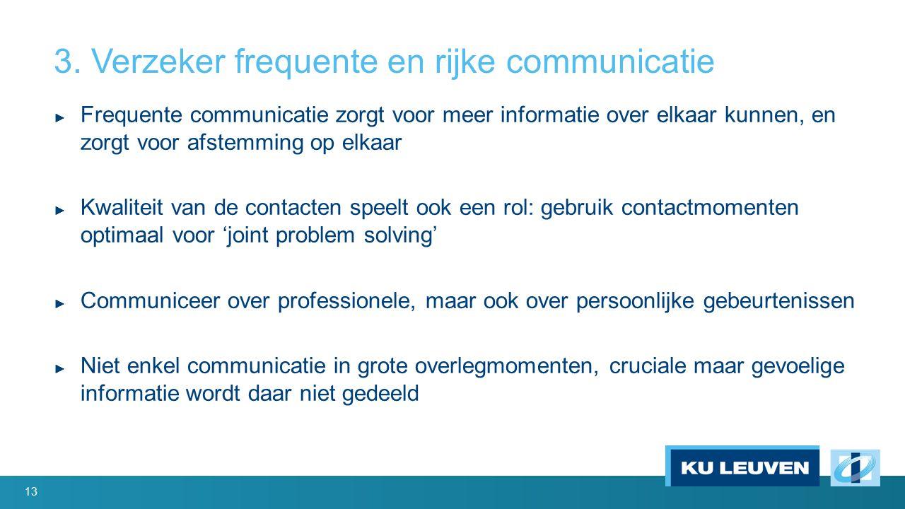 3. Verzeker frequente en rijke communicatie ► Frequente communicatie zorgt voor meer informatie over elkaar kunnen, en zorgt voor afstemming op elkaar