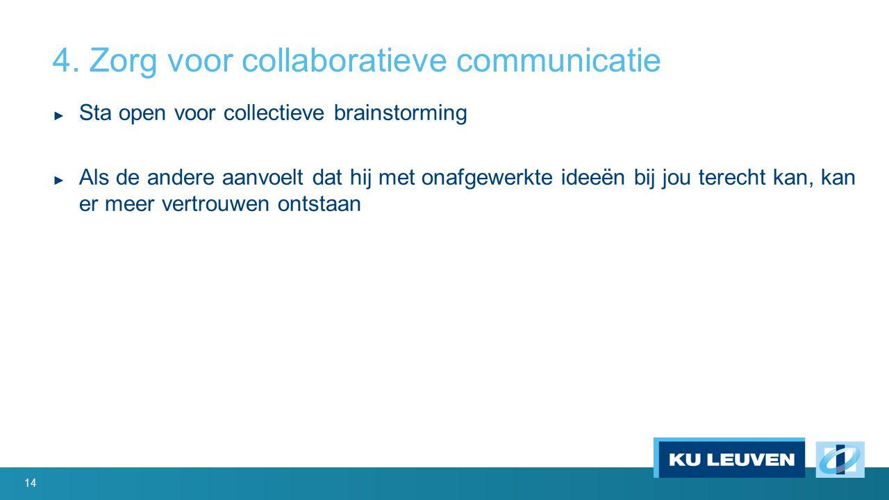 4. Zorg voor collaboratieve communicatie ► Sta open voor collectieve brainstorming ► Als de andere aanvoelt dat hij met onafgewerkte ideeën bij jou te