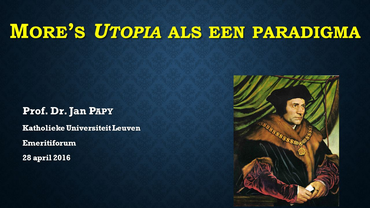 M ORE ' S U TOPIA ALS EEN PARADIGMA Prof. Dr. Jan P APY Katholieke Universiteit Leuven Emeritiforum 28 april 2016