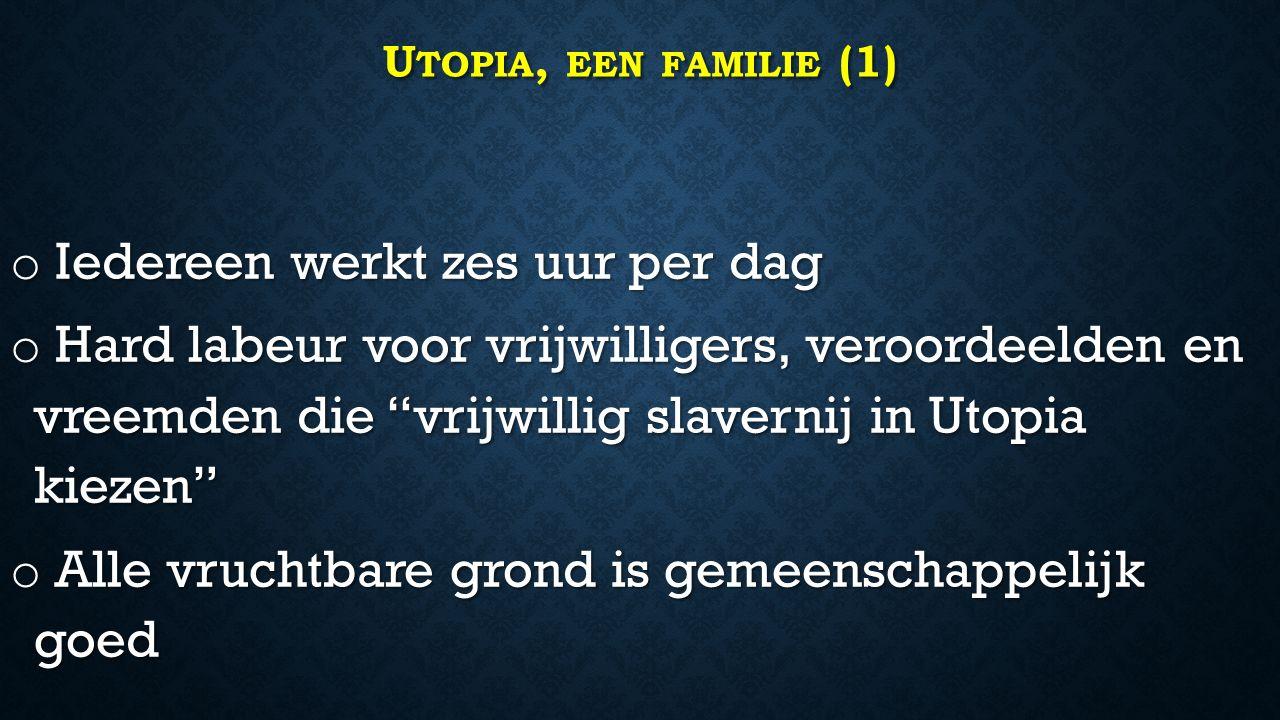 U TOPIA, EEN FAMILIE (1) o Iedereen werkt zes uur per dag o Hard labeur voor vrijwilligers, veroordeelden en vreemden die vrijwillig slavernij in Utopia kiezen o Alle vruchtbare grond is gemeenschappelijk goed