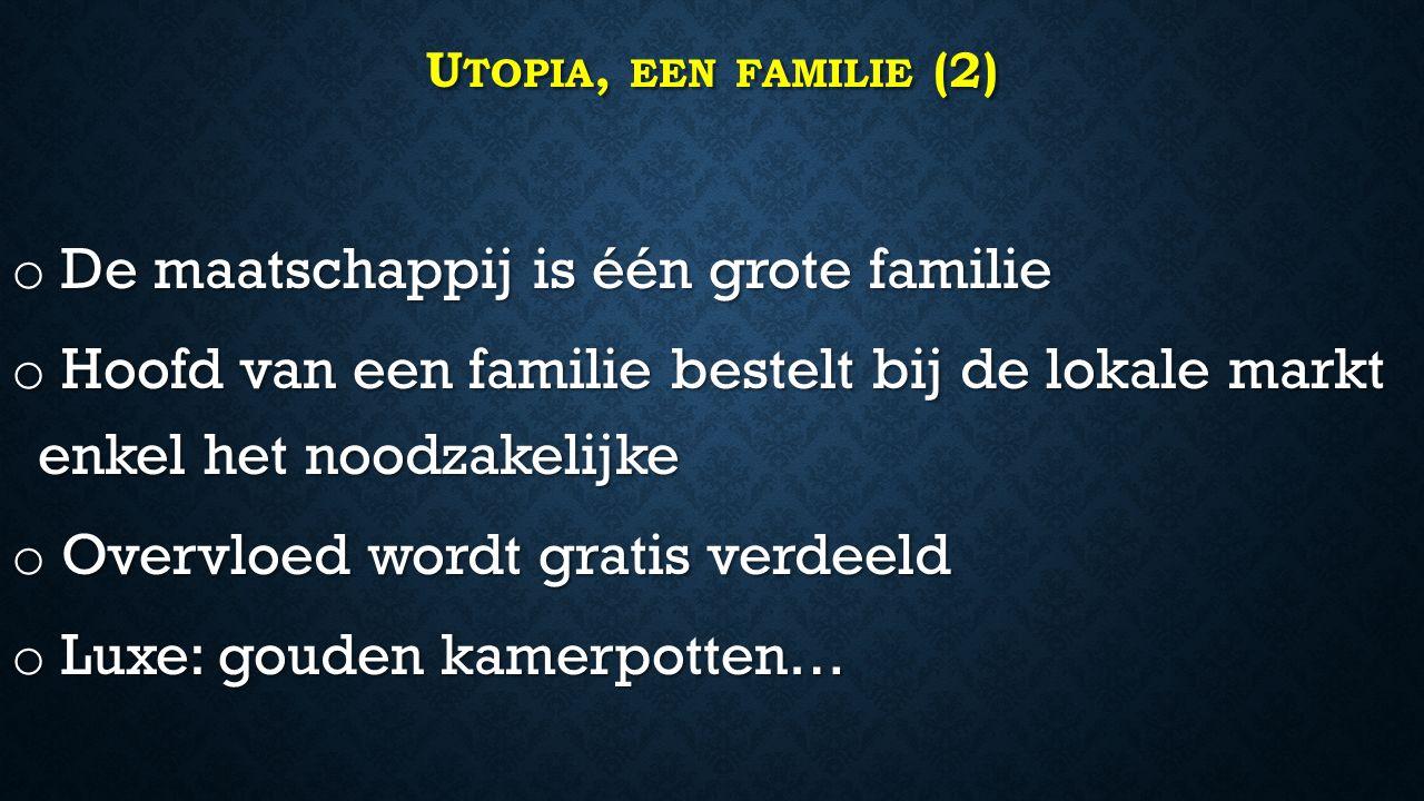 U TOPIA, EEN FAMILIE (2) o De maatschappij is één grote familie o Hoofd van een familie bestelt bij de lokale markt enkel het noodzakelijke o Overvloed wordt gratis verdeeld o Luxe: gouden kamerpotten…