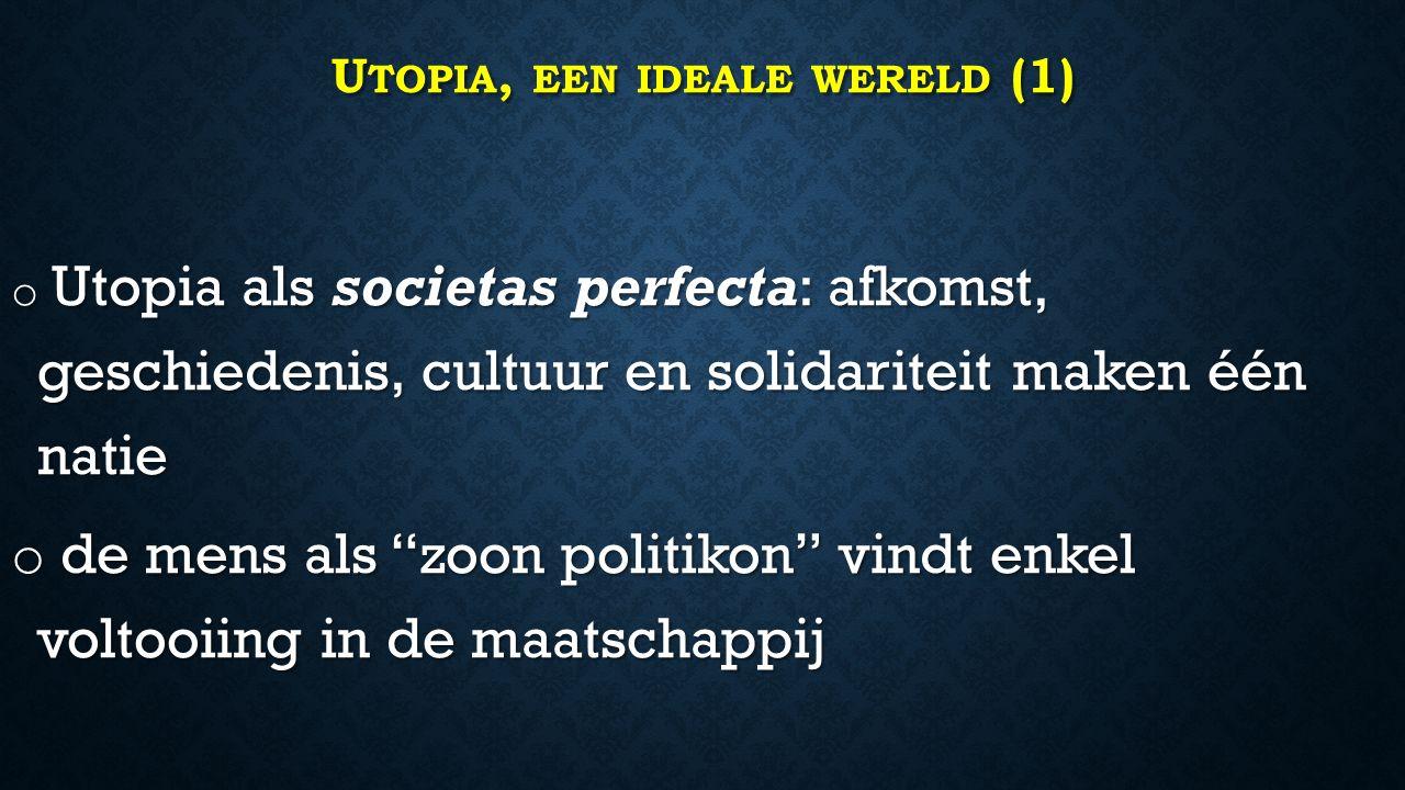 U TOPIA, EEN IDEALE WERELD (1) o Utopia als societas perfecta: afkomst, geschiedenis, cultuur en solidariteit maken één natie o de mens als zoon politikon vindt enkel voltooiing in de maatschappij