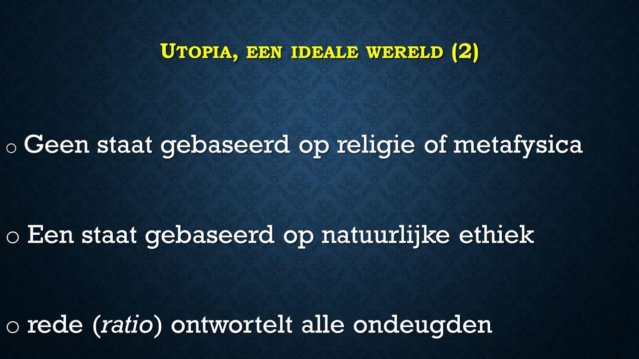 U TOPIA, EEN IDEALE WERELD (2) o Geen staat gebaseerd op religie of metafysica o Een staat gebaseerd op natuurlijke ethiek o rede (ratio) ontwortelt alle ondeugden