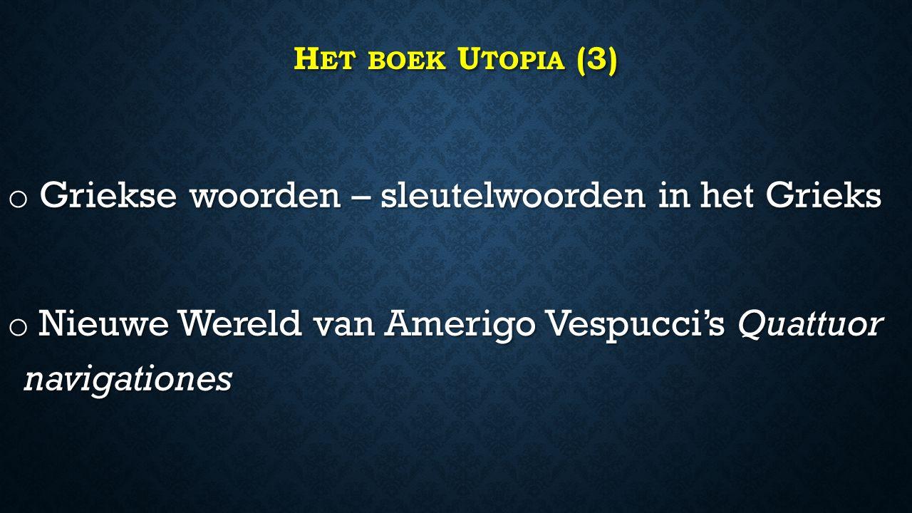 H ET BOEK U TOPIA (3) o Griekse woorden – sleutelwoorden in het Grieks o Nieuwe Wereld van Amerigo Vespucci's Quattuor navigationes