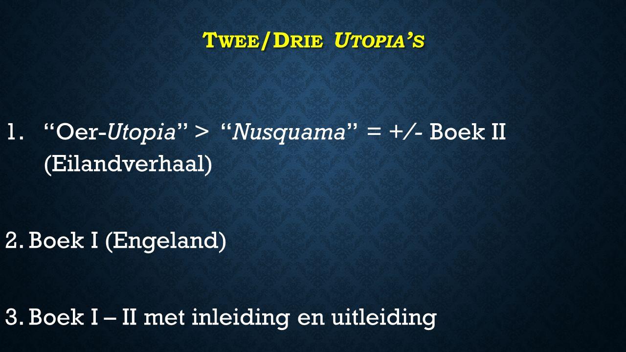 T WEE /D RIE U TOPIA ' S 1. 1. Oer-Utopia > Nusquama = +/- Boek II (Eilandverhaal) 2.