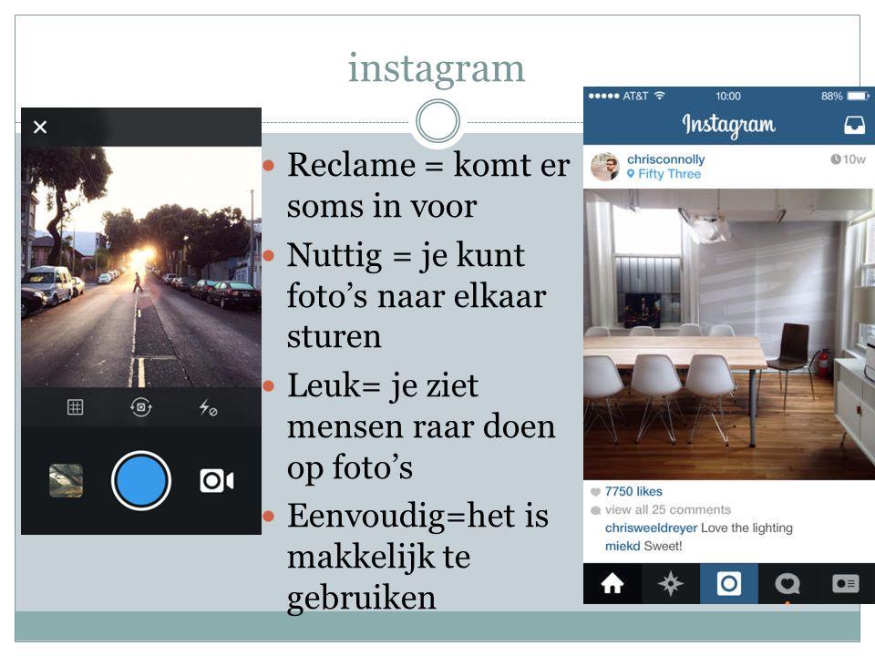 instagram Reclame = komt er soms in voor Nuttig = je kunt foto's naar elkaar sturen Leuk= je ziet mensen raar doen op foto's Eenvoudig=het is makkelijk te gebruiken