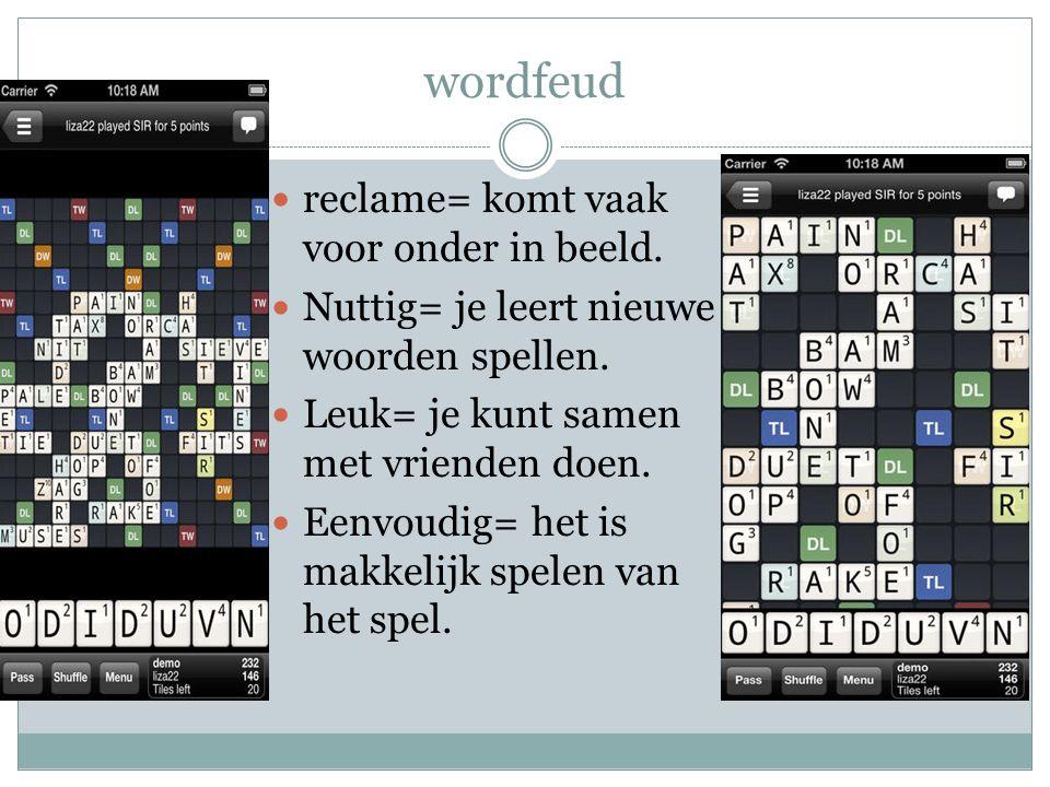 wordfeud reclame= komt vaak voor onder in beeld.Nuttig= je leert nieuwe woorden spellen.