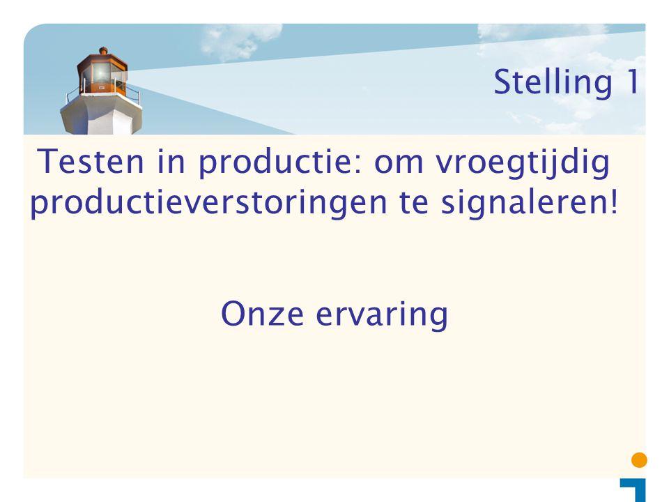 Stelling 1 Onze ervaring Testen in productie: om vroegtijdig productieverstoringen te signaleren!