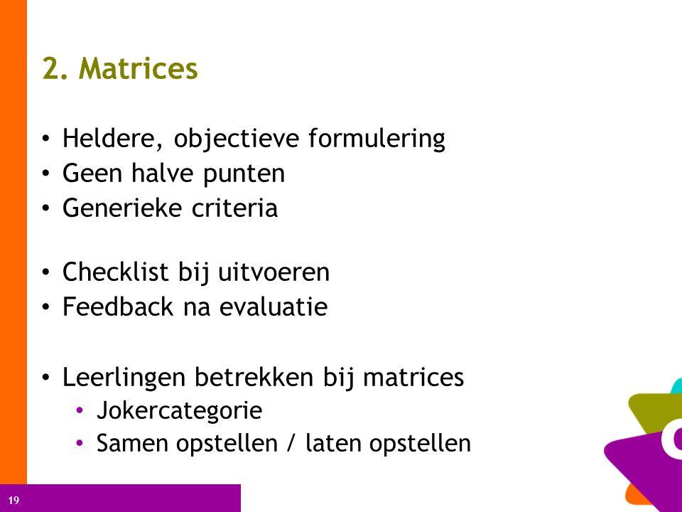 19 2. Matrices Heldere, objectieve formulering Geen halve punten Generieke criteria Checklist bij uitvoeren Feedback na evaluatie Leerlingen betrekken