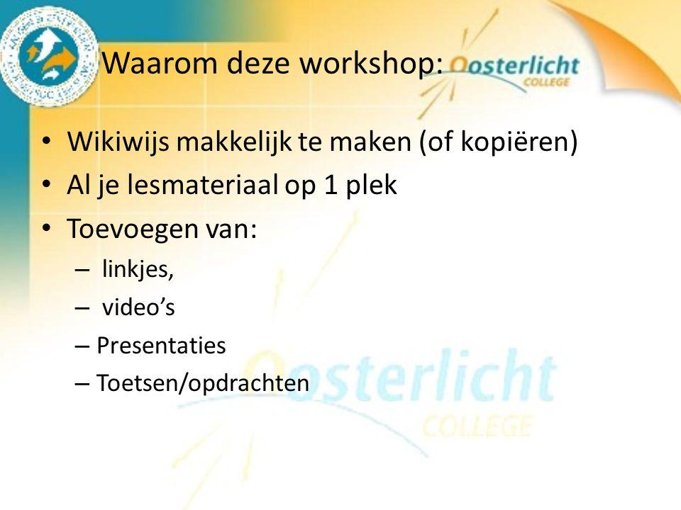 Waarom deze workshop: Wikiwijs makkelijk te maken (of kopiëren) Al je lesmateriaal op 1 plek Toevoegen van: – linkjes, – video's – Presentaties – Toetsen/opdrachten