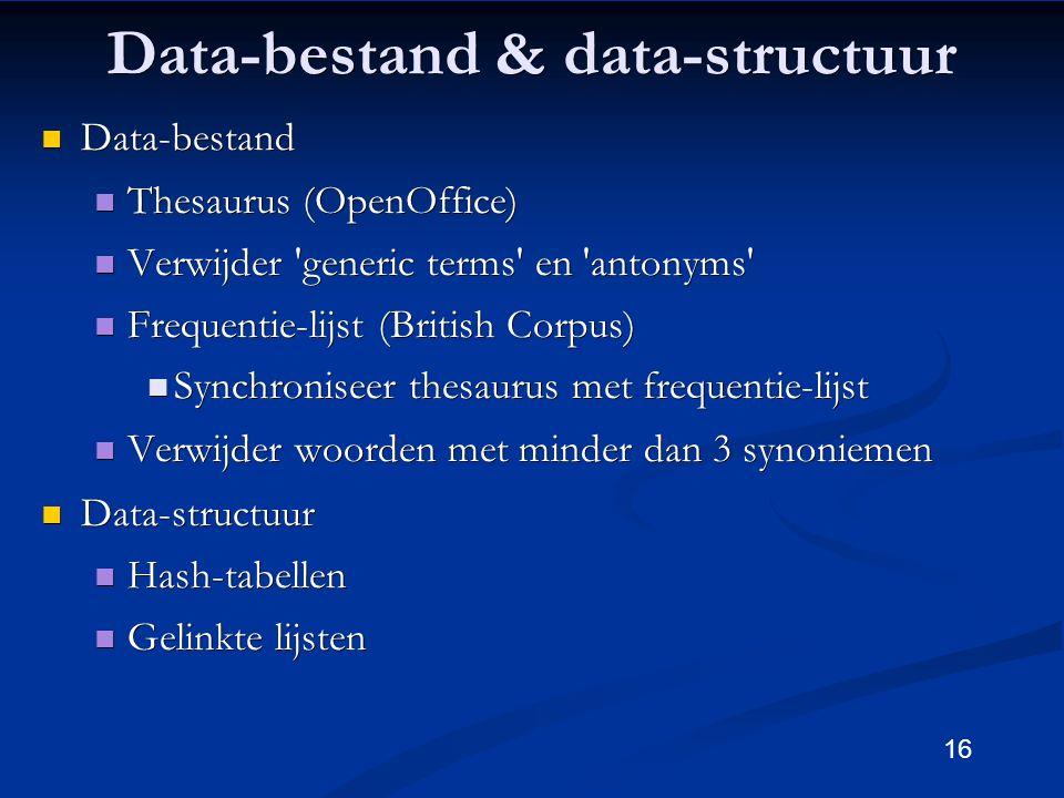 16 Data-bestand & data-structuur Data-bestand Data-bestand Thesaurus (OpenOffice) Thesaurus (OpenOffice) Verwijder generic terms en antonyms Verwijder generic terms en antonyms Frequentie-lijst (British Corpus) Frequentie-lijst (British Corpus) Synchroniseer thesaurus met frequentie-lijst Synchroniseer thesaurus met frequentie-lijst Verwijder woorden met minder dan 3 synoniemen Verwijder woorden met minder dan 3 synoniemen Data-structuur Data-structuur Hash-tabellen Hash-tabellen Gelinkte lijsten Gelinkte lijsten