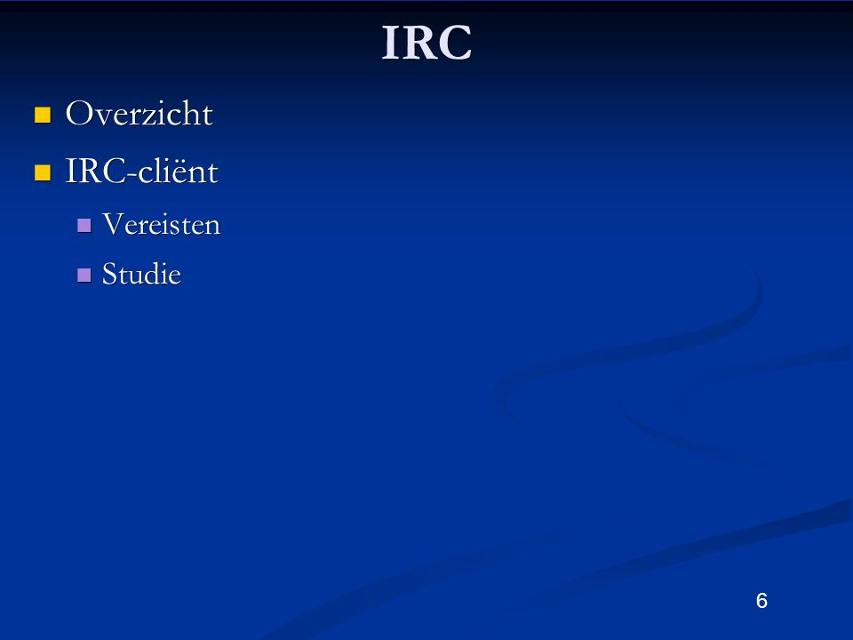 6IRC Overzicht Overzicht IRC-cliënt IRC-cliënt Vereisten Vereisten Studie Studie