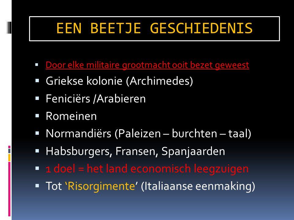 EEN BEETJE GESCHIEDENIS  Door elke militaire grootmacht ooit bezet geweest  Griekse kolonie (Archimedes)  Feniciërs /Arabieren  Romeinen  Normandiërs (Paleizen – burchten – taal)  Habsburgers, Fransen, Spanjaarden  1 doel = het land economisch leegzuigen  Tot 'Risorgimente' (Italiaanse eenmaking)