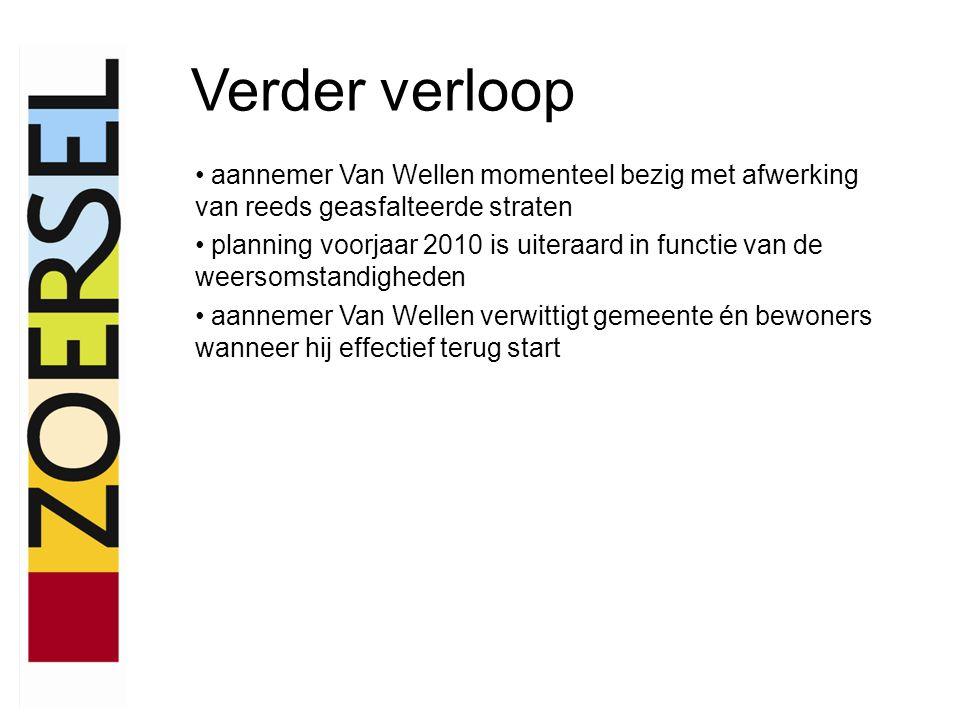 Verder verloop aannemer Van Wellen momenteel bezig met afwerking van reeds geasfalteerde straten planning voorjaar 2010 is uiteraard in functie van de weersomstandigheden aannemer Van Wellen verwittigt gemeente én bewoners wanneer hij effectief terug start