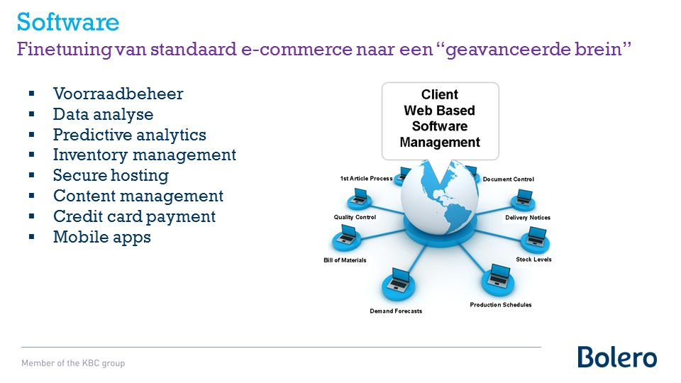Software Finetuning van standaard e-commerce naar een geavanceerde brein  Voorraadbeheer  Data analyse  Predictive analytics  Inventory management  Secure hosting  Content management  Credit card payment  Mobile apps
