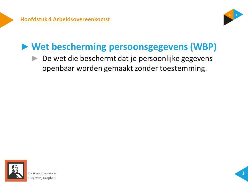 Hoofdstuk 4 Arbeidsovereenkomst 3 ► Wet bescherming persoonsgegevens (WBP) ► De wet die beschermt dat je persoonlijke gegevens openbaar worden gemaakt zonder toestemming.