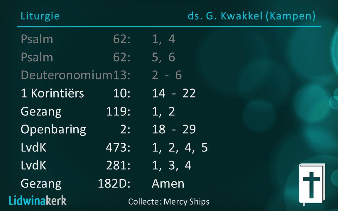 Liturgieds. G. Kwakkel (Kampen) Collecte: Mercy Ships Psalm62:1, 4 Psalm62:5, 6 Deuteronomium13:2 - 6 1 Korintiërs10:14 - 22 Gezang119:1, 2 Openbaring