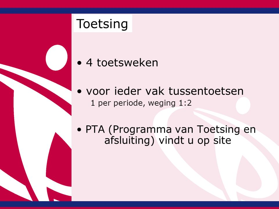4 toetsweken voor ieder vak tussentoetsen 1 per periode, weging 1:2 PTA (Programma van Toetsing en afsluiting) vindt u op site Toetsing