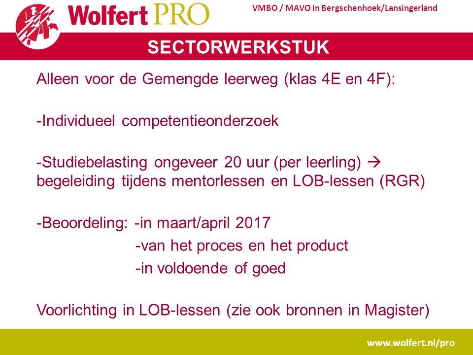 www.wolfert.nl/pro VMBO / MAVO in Bergschenhoek/Lansingerland SECTORWERKSTUK Alleen voor de Gemengde leerweg (klas 4E en 4F): -Individueel competentieonderzoek -Studiebelasting ongeveer 20 uur (per leerling)  begeleiding tijdens mentorlessen en LOB-lessen (RGR) -Beoordeling: -in maart/april 2017 -van het proces en het product -in voldoende of goed Voorlichting in LOB-lessen (zie ook bronnen in Magister)