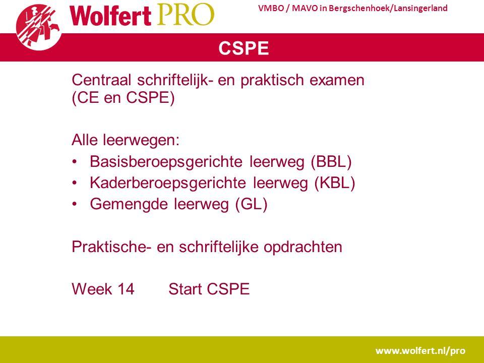 www.wolfert.nl/pro VMBO / MAVO in Bergschenhoek/Lansingerland CSPE Centraal schriftelijk- en praktisch examen (CE en CSPE) Alle leerwegen: Basisberoepsgerichte leerweg (BBL) Kaderberoepsgerichte leerweg (KBL) Gemengde leerweg (GL) Praktische- en schriftelijke opdrachten Week 14Start CSPE
