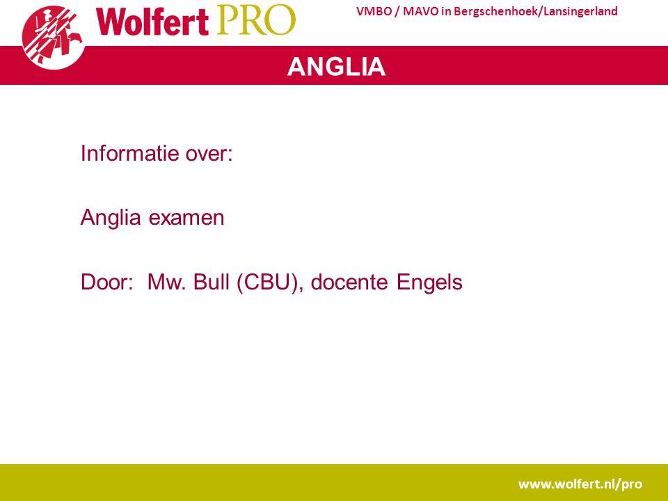 www.wolfert.nl/pro VMBO / MAVO in Bergschenhoek/Lansingerland ANGLIA Informatie over: Anglia examen Door: Mw.