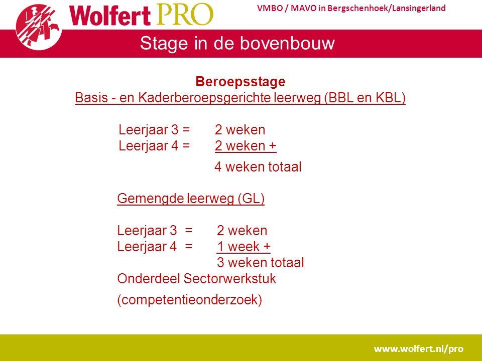 Stage in de bovenbouw www.wolfert.nl/pro VMBO / MAVO in Bergschenhoek/Lansingerland Beroepsstage Basis - en Kaderberoepsgerichte leerweg (BBL en KBL) Leerjaar 3 = 2 weken Leerjaar 4 = 2 weken + 4 weken totaal Gemengde leerweg (GL) Leerjaar 3 = 2 weken Leerjaar 4 = 1 week + 3 weken totaal Onderdeel Sectorwerkstuk (competentieonderzoek)