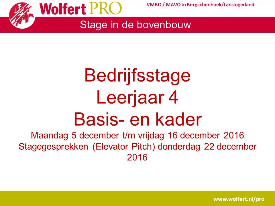 Stage in de bovenbouw www.wolfert.nl/pro VMBO / MAVO in Bergschenhoek/Lansingerland Bedrijfsstage Leerjaar 4 Basis- en kader Maandag 5 december t/m vrijdag 16 december 2016 Stagegesprekken (Elevator Pitch) donderdag 22 december 2016