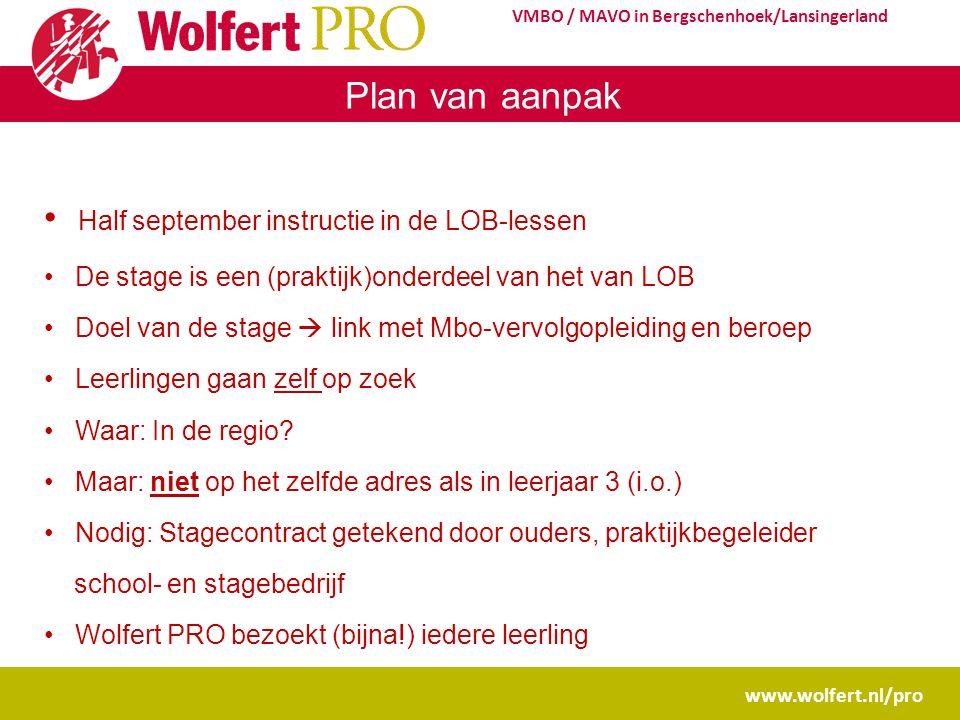 www.wolfert.nl/pro VMBO / MAVO in Bergschenhoek/Lansingerland Plan van aanpak Half september instructie in de LOB-lessen De stage is een (praktijk)onderdeel van het van LOB Doel van de stage  link met Mbo-vervolgopleiding en beroep Leerlingen gaan zelf op zoek Waar: In de regio.
