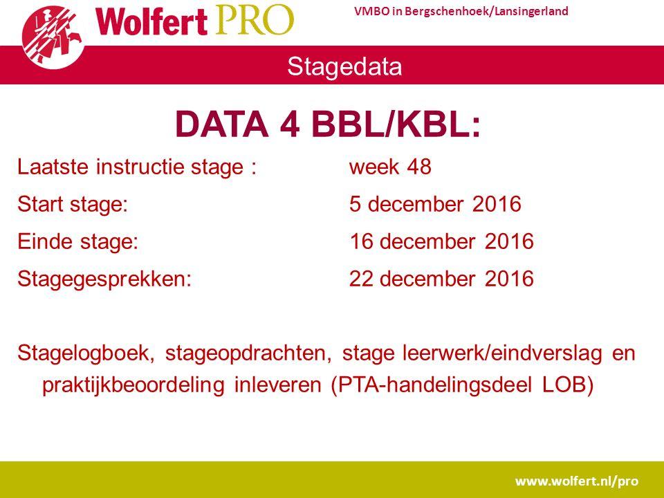 www.wolfert.nl/pro VMBO in Bergschenhoek/Lansingerland Stagedata DATA 4 BBL/KBL: Laatste instructie stage :week 48 Start stage: 5 december 2016 Einde stage: 16 december 2016 Stagegesprekken:22 december 2016 Stagelogboek, stageopdrachten, stage leerwerk/eindverslag en praktijkbeoordeling inleveren (PTA-handelingsdeel LOB)