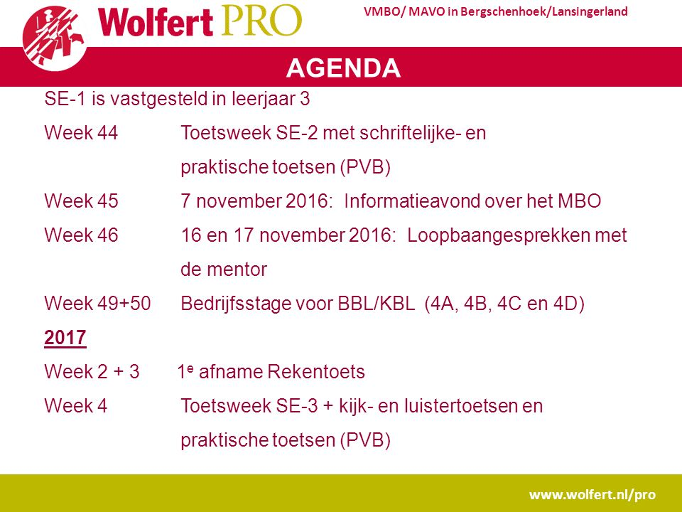 www.wolfert.nl/pro VMBO/ MAVO in Bergschenhoek/Lansingerland AGENDA SE-1 is vastgesteld in leerjaar 3 Week 44Toetsweek SE-2 met schriftelijke- en praktische toetsen (PVB) Week 457 november 2016: Informatieavond over het MBO Week 4616 en 17 november 2016: Loopbaangesprekken met de mentor Week 49+50Bedrijfsstage voor BBL/KBL (4A, 4B, 4C en 4D) 2017 Week 2 + 3 1 e afname Rekentoets Week 4Toetsweek SE-3 + kijk- en luistertoetsen en praktische toetsen (PVB)