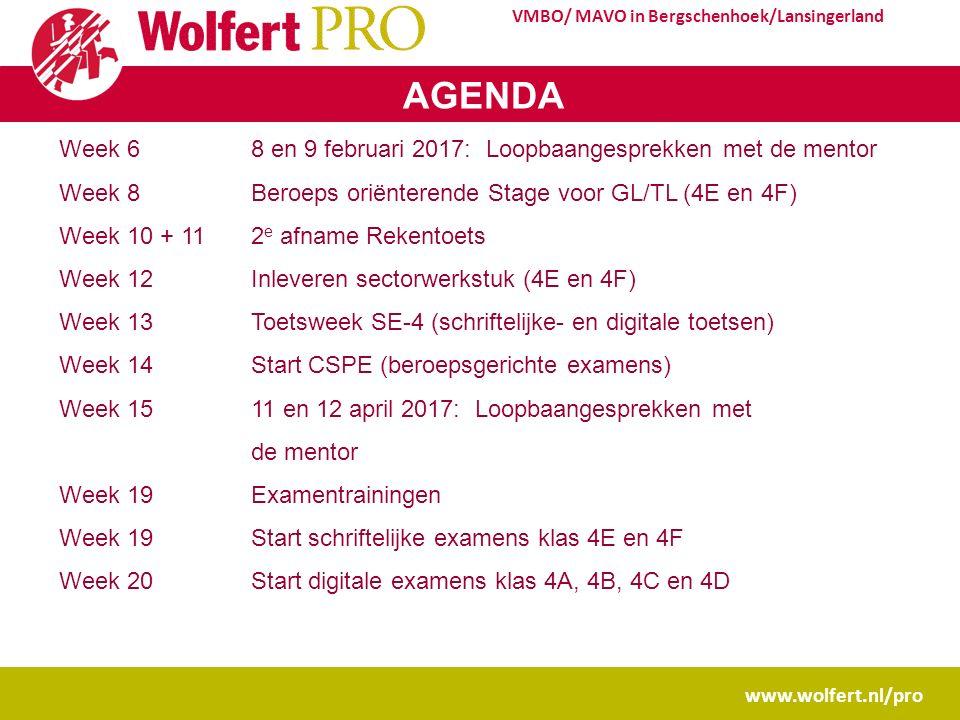 www.wolfert.nl/pro VMBO/ MAVO in Bergschenhoek/Lansingerland AGENDA Week 6 8 en 9 februari 2017: Loopbaangesprekken met de mentor Week 8Beroeps oriënterende Stage voor GL/TL (4E en 4F) Week 10 + 112 e afname Rekentoets Week 12Inleveren sectorwerkstuk (4E en 4F) Week 13Toetsweek SE-4 (schriftelijke- en digitale toetsen) Week 14Start CSPE (beroepsgerichte examens) Week 15 11 en 12 april 2017: Loopbaangesprekken met de mentor Week 19Examentrainingen Week 19Start schriftelijke examens klas 4E en 4F Week 20Start digitale examens klas 4A, 4B, 4C en 4D