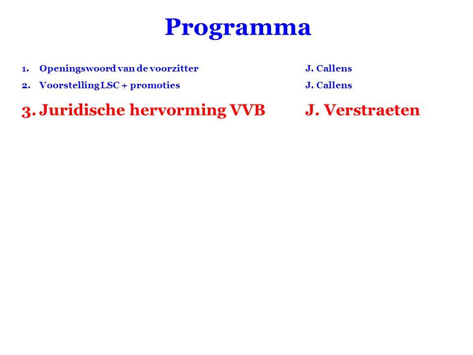 Programma 1.Openingswoord van de voorzitter J. Callens 2.Voorstelling LSC + promotiesJ. Callens 3.Juridische hervorming VVBJ. Verstraeten