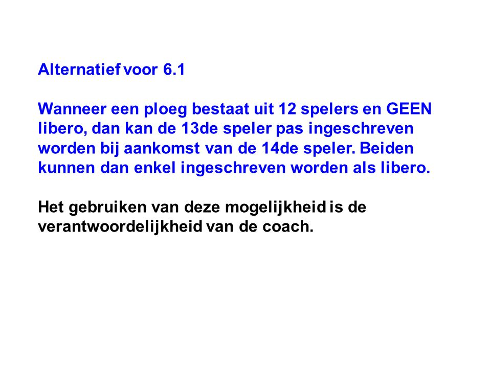 Alternatief voor 6.1 Wanneer een ploeg bestaat uit 12 spelers en GEEN libero, dan kan de 13de speler pas ingeschreven worden bij aankomst van de 14de speler.