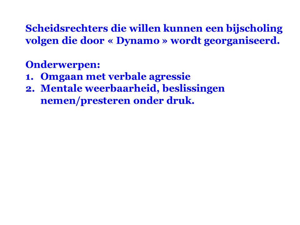 Scheidsrechters die willen kunnen een bijscholing volgen die door « Dynamo » wordt georganiseerd. Onderwerpen: 1.Omgaan met verbale agressie 2.Mentale
