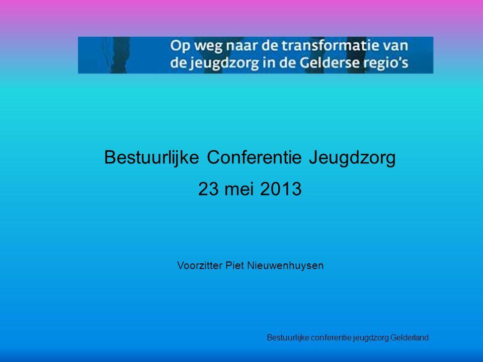 Bestuurlijke conferentie jeugdzorg Gelderland Bestuurlijke Conferentie Jeugdzorg 23 mei 2013 Voorzitter Piet Nieuwenhuysen