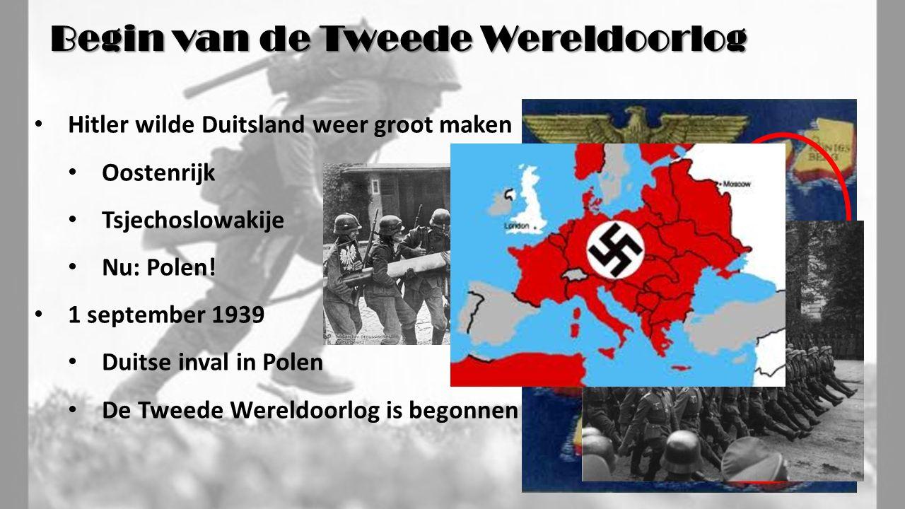 Begin van de Tweede Wereldoorlog Hitler wilde Duitsland weer groot maken Oostenrijk Tsjechoslowakije Nu: Polen! 1 september 1939 Duitse inval in Polen
