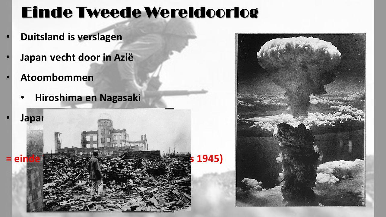 Duitsland is verslagen Japan vecht door in Azië Atoombommen Hiroshima en Nagasaki Japan capituleert = einde Tweede Wereldoorlog (augustus 1945) Einde Tweede Wereldoorlog