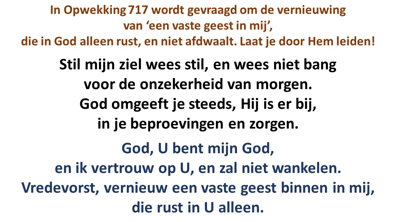 In Opwekking 717 wordt gevraagd om de vernieuwing van 'een vaste geest in mij', die in God alleen rust, en niet afdwaalt.
