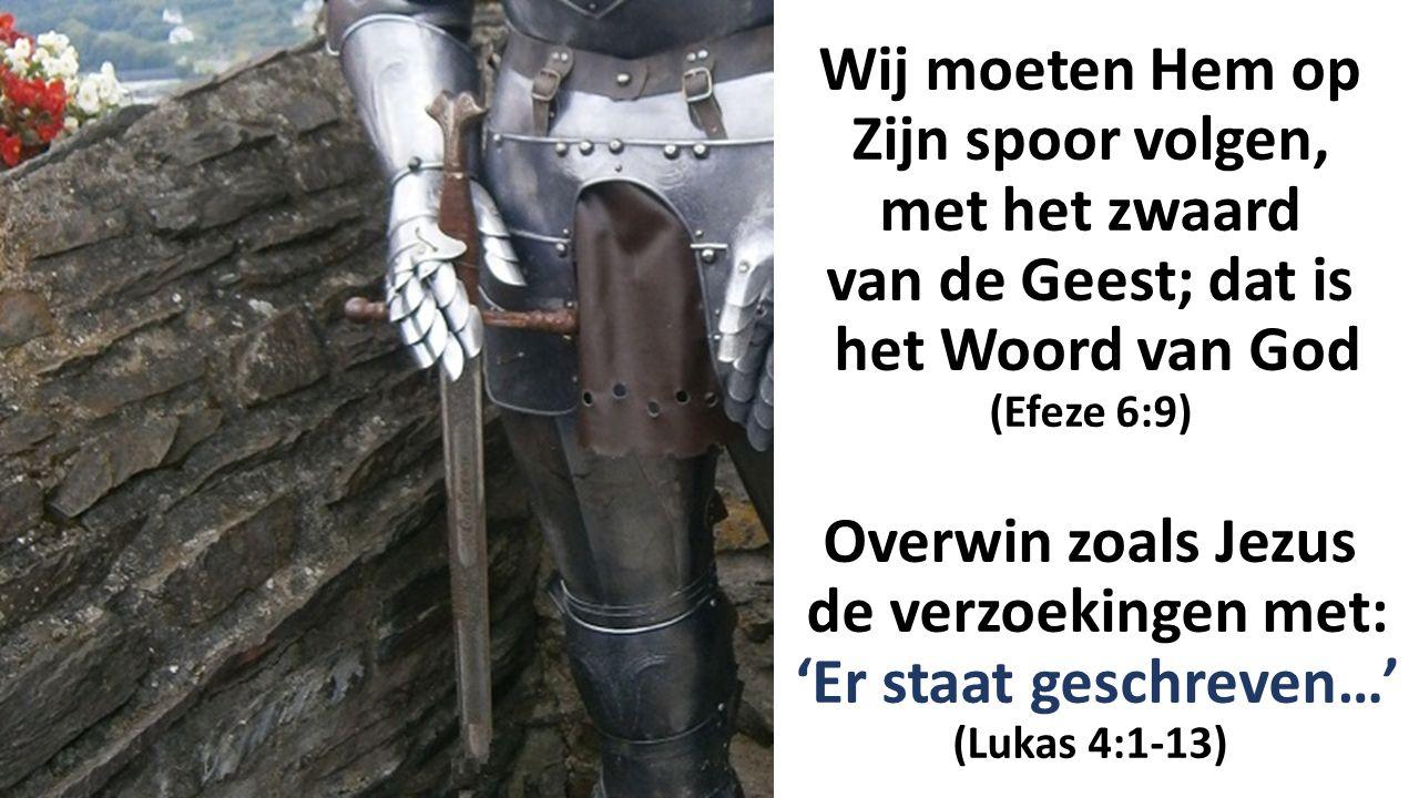 Wij moeten Hem op Zijn spoor volgen, met het zwaard van de Geest; dat is het Woord van God (Efeze 6:9) Overwin zoals Jezus de verzoekingen met: 'Er staat geschreven…' (Lukas 4:1-13)