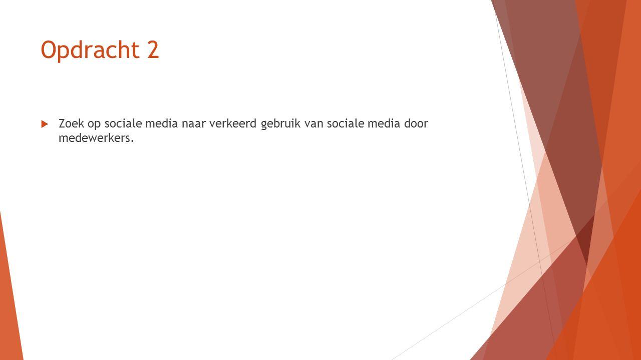 Opdracht 2  Zoek op sociale media naar verkeerd gebruik van sociale media door medewerkers.