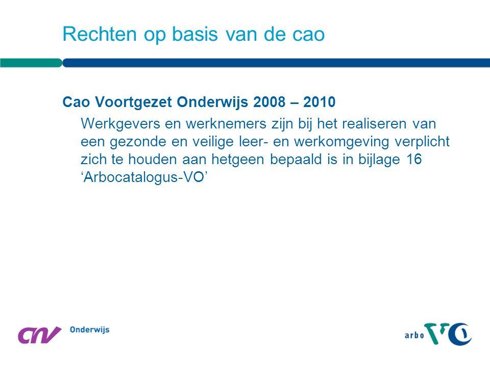Cao Voortgezet Onderwijs 2008 – 2010 Werkgevers en werknemers zijn bij het realiseren van een gezonde en veilige leer- en werkomgeving verplicht zich te houden aan hetgeen bepaald is in bijlage 16 'Arbocatalogus-VO' Rechten op basis van de cao