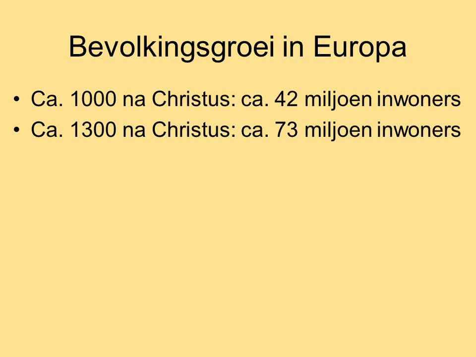 Bevolkingsgroei in Europa Ca. 1000 na Christus: ca. 42 miljoen inwoners Ca. 1300 na Christus: ca. 73 miljoen inwoners