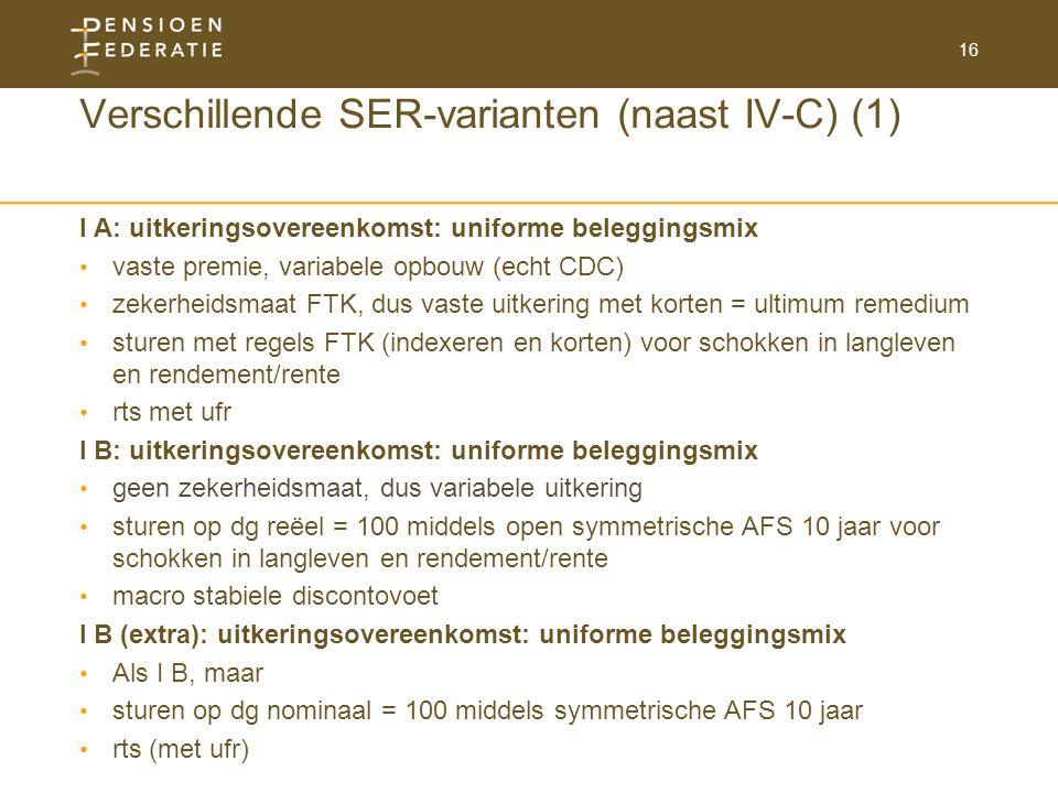 16 Verschillende SER-varianten (naast IV-C) (1) I A: uitkeringsovereenkomst: uniforme beleggingsmix vaste premie, variabele opbouw (echt CDC) zekerheidsmaat FTK, dus vaste uitkering met korten = ultimum remedium sturen met regels FTK (indexeren en korten) voor schokken in langleven en rendement/rente rts met ufr I B: uitkeringsovereenkomst: uniforme beleggingsmix geen zekerheidsmaat, dus variabele uitkering sturen op dg reëel = 100 middels open symmetrische AFS 10 jaar voor schokken in langleven en rendement/rente macro stabiele discontovoet I B (extra): uitkeringsovereenkomst: uniforme beleggingsmix Als I B, maar sturen op dg nominaal = 100 middels symmetrische AFS 10 jaar rts (met ufr)
