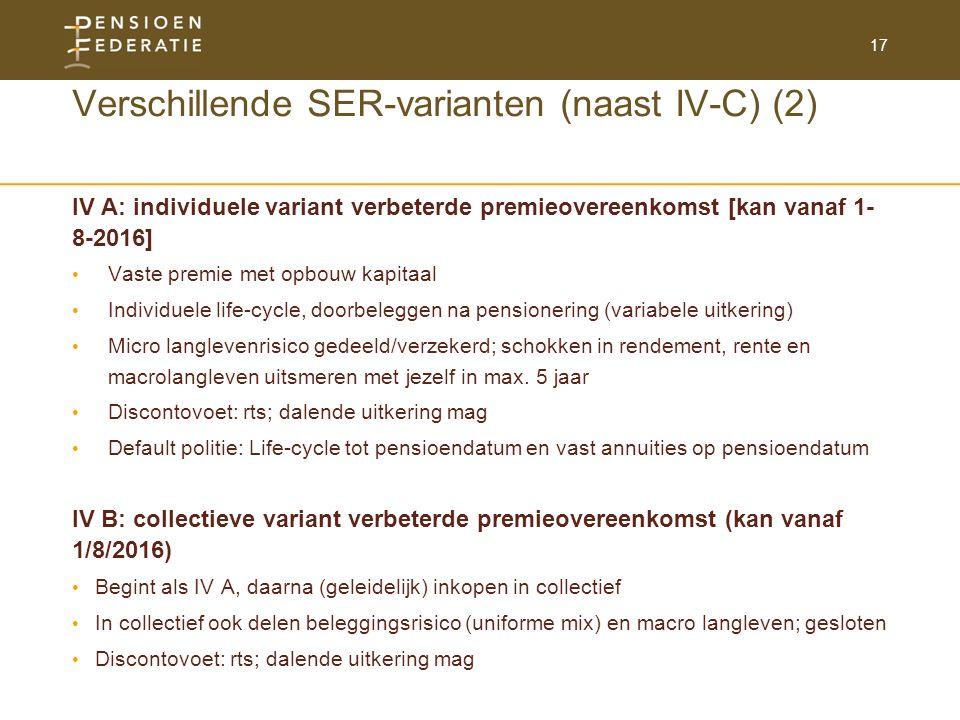 17 Verschillende SER-varianten (naast IV-C) (2) IV A: individuele variant verbeterde premieovereenkomst [kan vanaf 1- 8-2016] Vaste premie met opbouw kapitaal Individuele life-cycle, doorbeleggen na pensionering (variabele uitkering) Micro langlevenrisico gedeeld/verzekerd; schokken in rendement, rente en macrolangleven uitsmeren met jezelf in max.