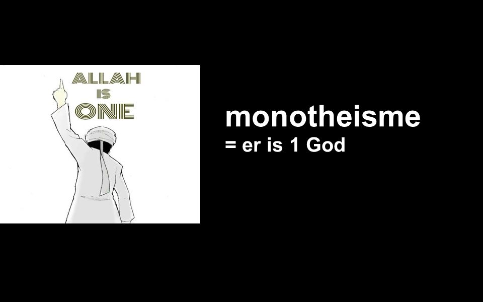 monotheisme = er is 1 God