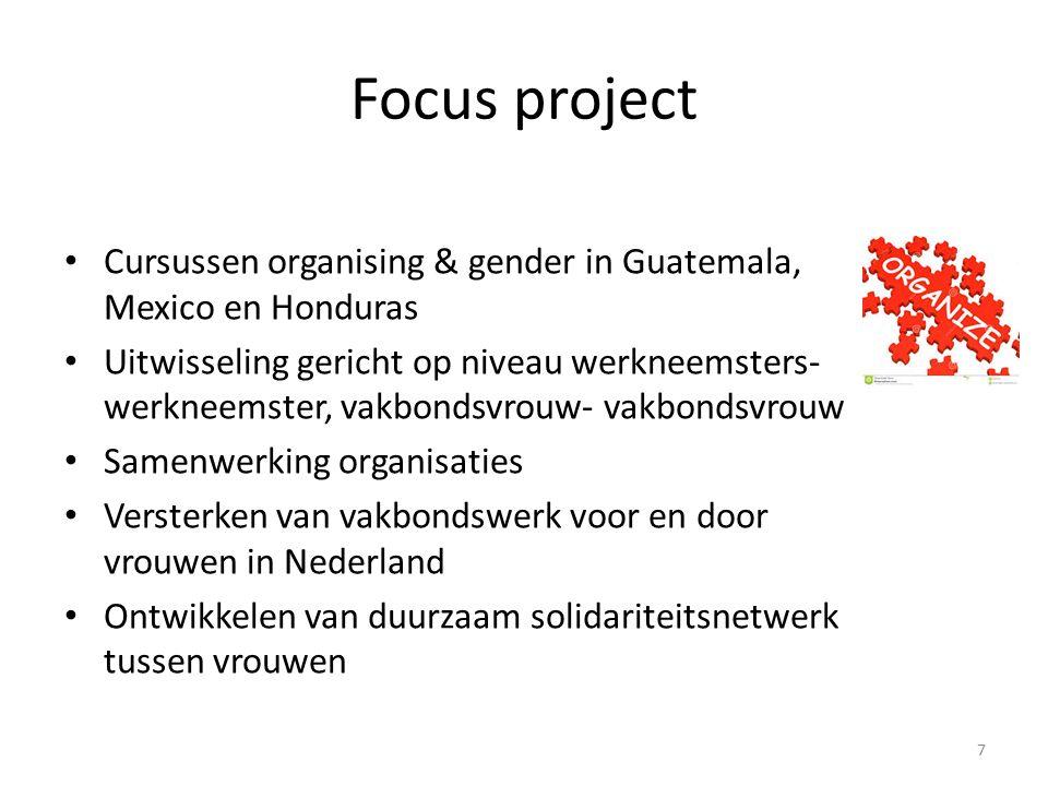 Focus project Cursussen organising & gender in Guatemala, Mexico en Honduras Uitwisseling gericht op niveau werkneemsters- werkneemster, vakbondsvrouw- vakbondsvrouw Samenwerking organisaties Versterken van vakbondswerk voor en door vrouwen in Nederland Ontwikkelen van duurzaam solidariteitsnetwerk tussen vrouwen 7