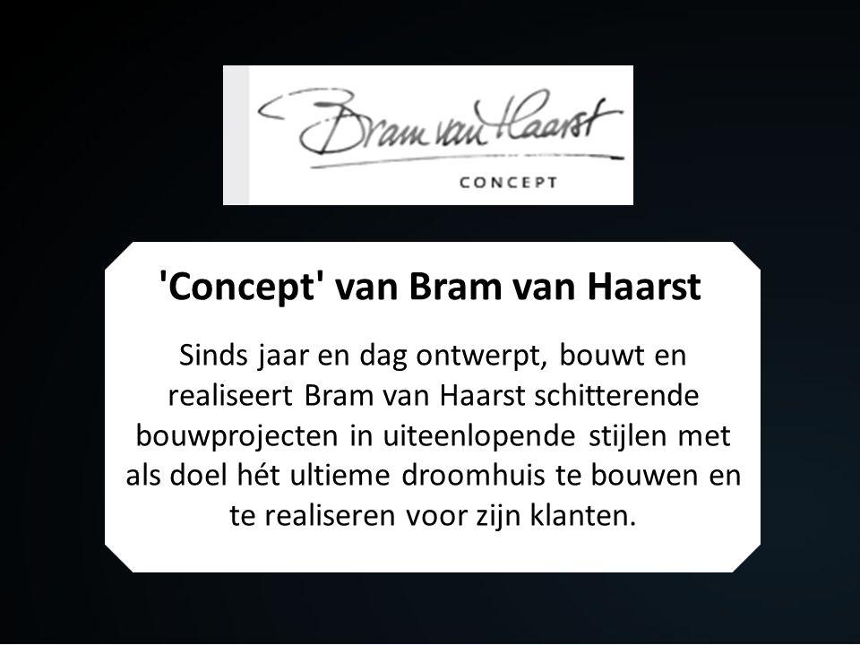 Concept van Bram van Haarst Sinds jaar en dag ontwerpt, bouwt en realiseert Bram van Haarst schitterende bouwprojecten in uiteenlopende stijlen met als doel hét ultieme droomhuis te bouwen en te realiseren voor zijn klanten.