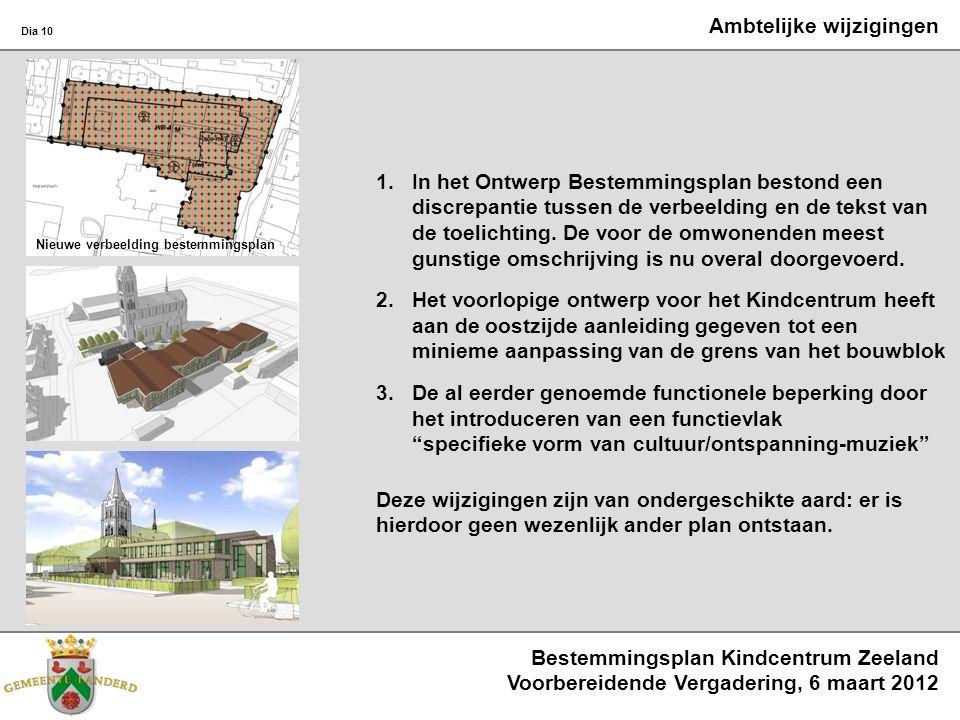 Bestemmingsplan Kindcentrum Zeeland Voorbereidende Vergadering, 6 maart 2012 Dia 10 Ambtelijke wijzigingen 1.In het Ontwerp Bestemmingsplan bestond een discrepantie tussen de verbeelding en de tekst van de toelichting.