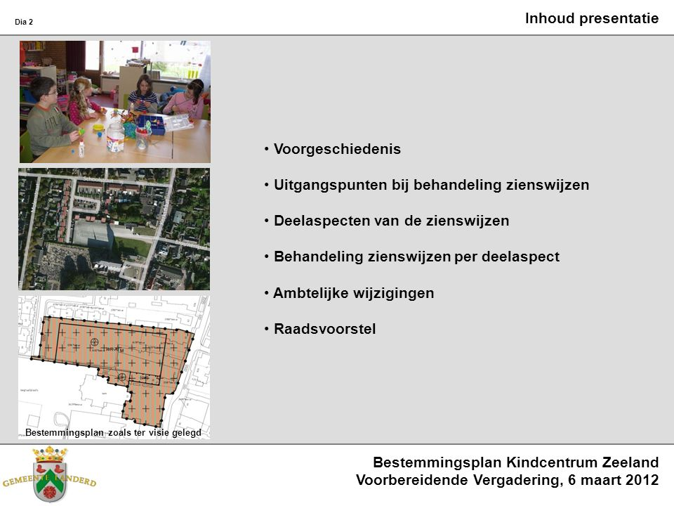 Bestemmingsplan Kindcentrum Zeeland Voorbereidende Vergadering, 6 maart 2012 Dia 2 Inhoud presentatie Voorgeschiedenis Uitgangspunten bij behandeling