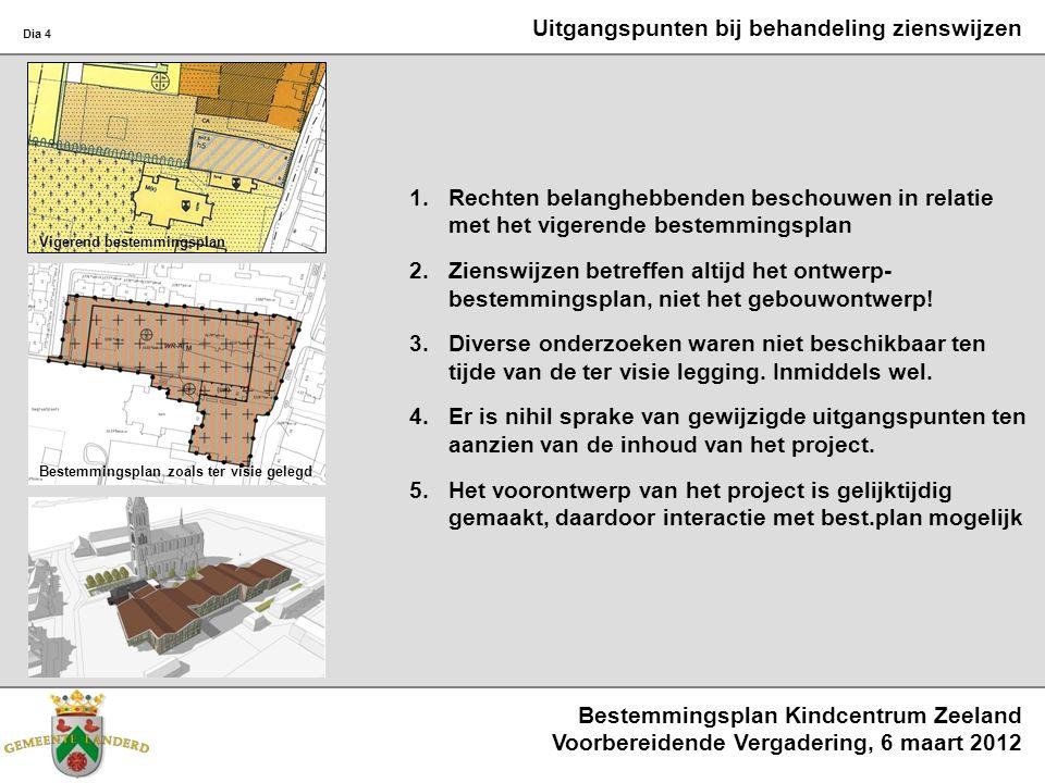Bestemmingsplan Kindcentrum Zeeland Voorbereidende Vergadering, 6 maart 2012 Dia 4 Uitgangspunten bij behandeling zienswijzen 1.Rechten belanghebbenden beschouwen in relatie met het vigerende bestemmingsplan 2.Zienswijzen betreffen altijd het ontwerp- bestemmingsplan, niet het gebouwontwerp.